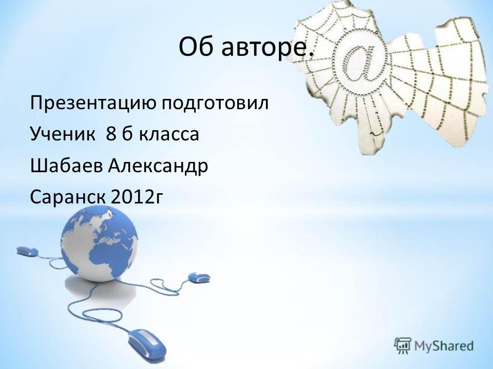 Об авторе. Презентацию подготовил Ученик 8 б класса Шабаев Александр Саранск 2012г