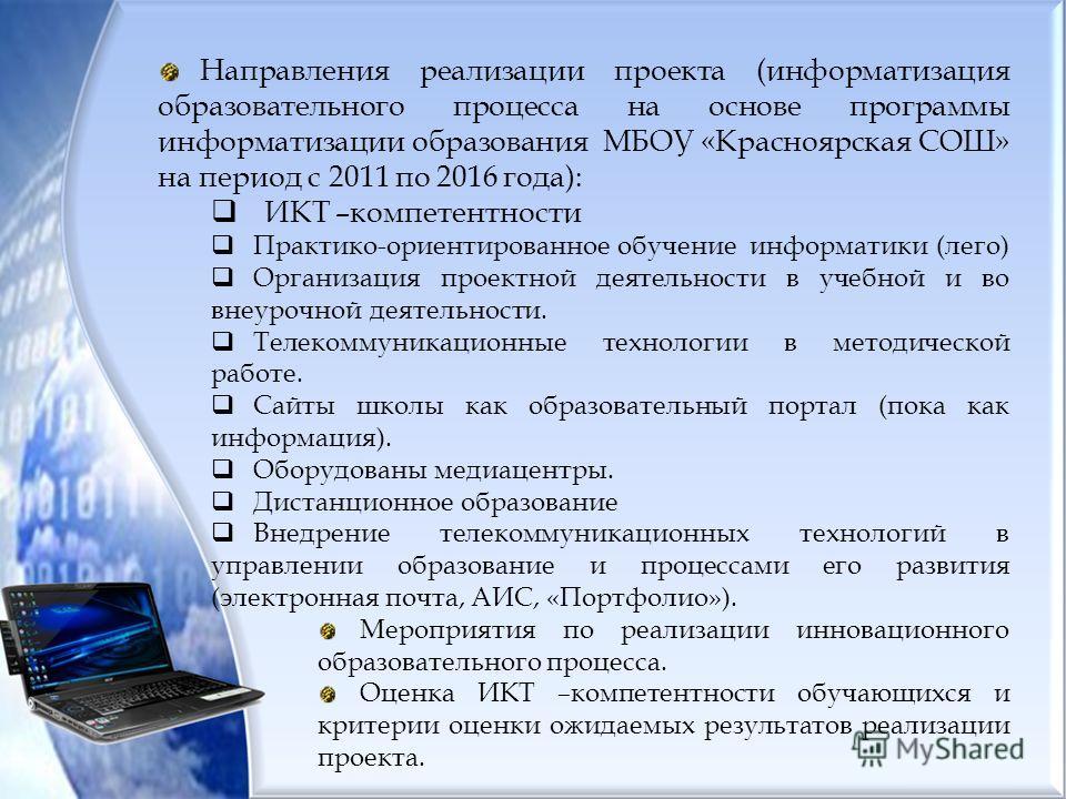 Направления реализации проекта (информатизация образовательного процесса на основе программы информатизации образования МБОУ «Красноярская СОШ» на период с 2011 по 2016 года): ИКТ –компетентности Практико-ориентированное обучение информатики (лего) О