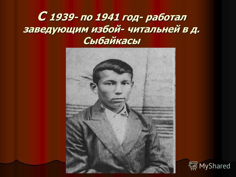 С 1939- по 1941 год- работал заведующим избой- читальней в д. Сыбайкасы