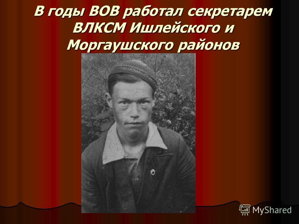 В годы ВОВ работал секретарем ВЛКСМ Ишлейского и Моргаушского районов