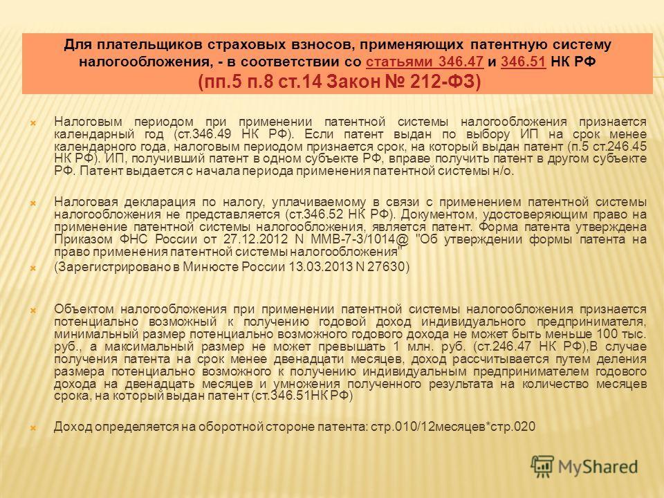 Для плательщиков страховых взносов, применяющих патентную систему налогообложения, - в соответствии со статьями 346.47 и 346.51 НК РФ (пп.5 п.8 ст.14 Закон 212-ФЗ)статьями 346.47346.51 Налоговым периодом при применении патентной системы налогообложен