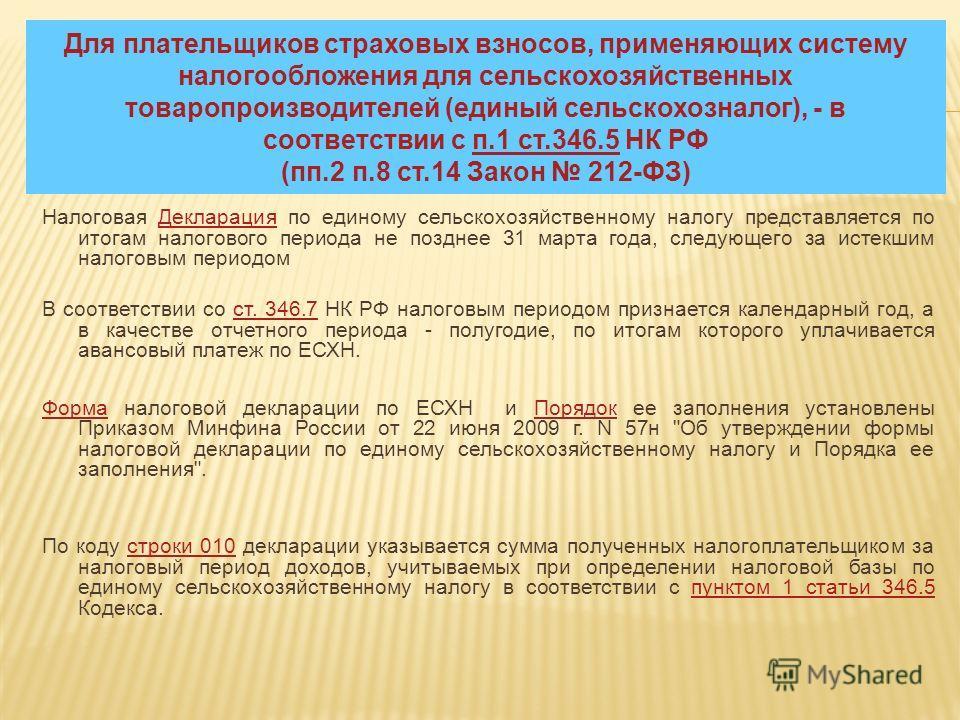 Для плательщиков страховых взносов, применяющих систему налогообложения для сельскохозяйственных товаропроизводителей (единый сельскохозналог), - в соответствии с п.1 ст.346.5 НК РФ (пп.2 п.8 ст.14 Закон 212-ФЗ)п.1 ст.346.5 Налоговая Декларация по ед