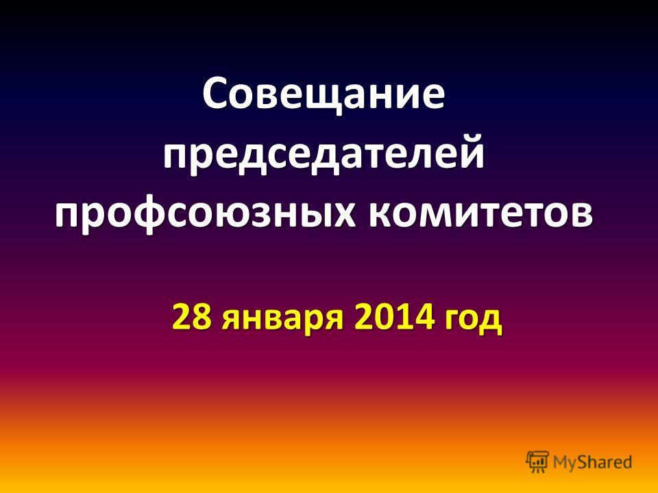 Совещание председателей профсоюзных комитетов 28 января 2014 год