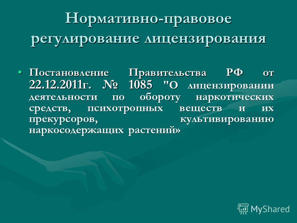 Нормативно-правовое регулирование лицензирования Постановление Правительства РФ от 22.12.2011г. 1085