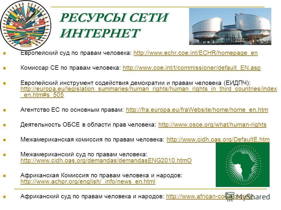 РЕСУРСЫ СЕТИ ИНТЕРНЕТ Европейский суд по правам человека: http://www.echr.coe.int/ECHR/homepage_enhttp://www.echr.coe.int/ECHR/homepage_en Комиссар СЕ по правам человека: http://www.coe.int/t/commissioner/default_EN.asphttp://www.coe.int/t/commission