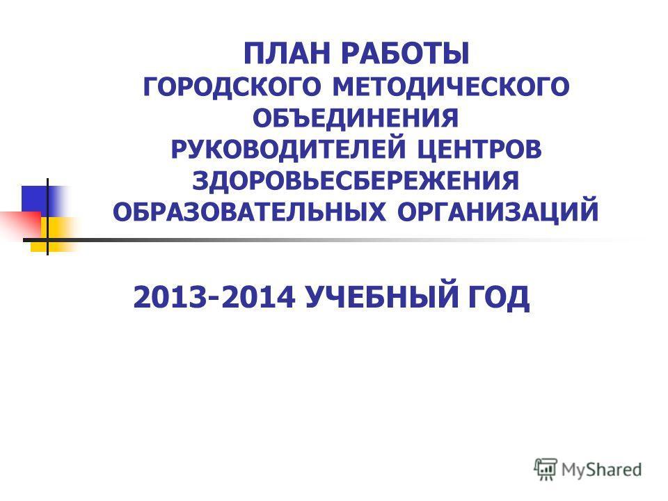 ПЛАН РАБОТЫ ГОРОДСКОГО МЕТОДИЧЕСКОГО ОБЪЕДИНЕНИЯ РУКОВОДИТЕЛЕЙ ЦЕНТРОВ ЗДОРОВЬЕСБЕРЕЖЕНИЯ ОБРАЗОВАТЕЛЬНЫХ ОРГАНИЗАЦИЙ 2013-2014 УЧЕБНЫЙ ГОД