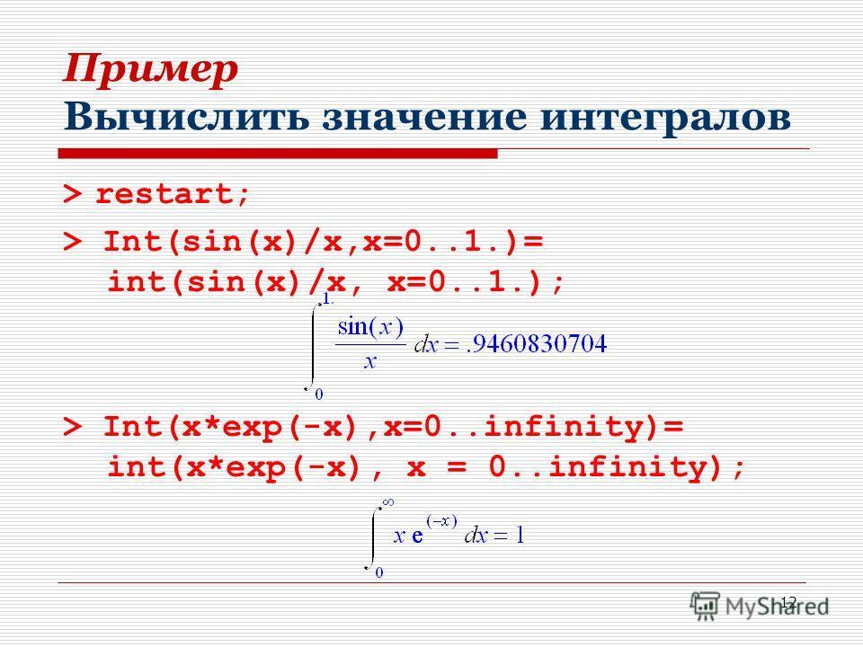 12 Пример Вычислить значение интегралов > restart; > Int(sin(x)/x,x=0..1.)= int(sin(x)/x, x=0..1.); > Int(x*exp(-x),x=0..infinity)= int(x*exp(-x), x = 0..infinity);