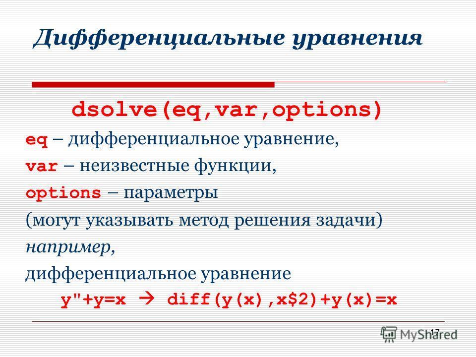 17 Дифференциальные уравнения dsolve(eq,var,options) eq – дифференциальное уравнение, var – неизвестные функции, options – параметры (могут указывать метод решения задачи) например, дифференциальное уравнение y+y=x diff(y(x),x$2)+y(x)=x