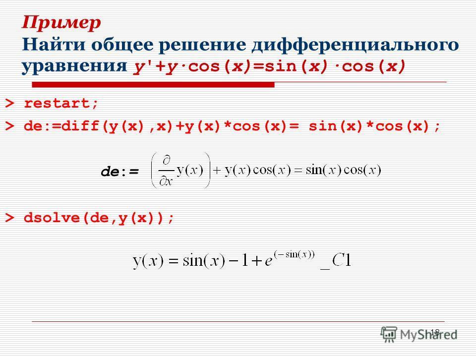 18 Пример Найти общее решение дифференциального уравнения y'+y·cos(x)=sin(x)·cos(x) > restart; > de:=diff(y(x),x)+y(x)*cos(x)= sin(x)*cos(x); de:= > dsolve(de,y(x));