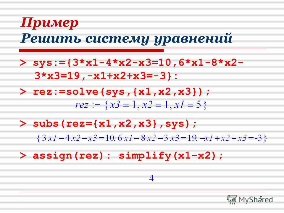 5 Пример Решить систему уравнений > sys:={3*x1-4*x2-x3=10,6*x1-8*x2- 3*x3=19,-x1+x2+x3=-3}: > rez:=solve(sys,{x1,x2,x3}); > subs(rez={x1,x2,x3},sys); > assign(rez): simplify(x1-x2);