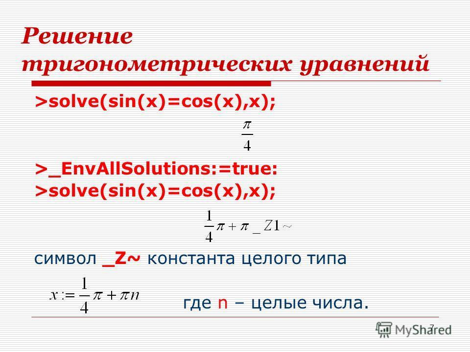 7 Решение тригонометрических уравнений >solve(sin(x)=cos(x),x); >_EnvAllSolutions:=true: >solve(sin(x)=cos(x),x); символ _Z~ константа целого типа где n – целые числа.