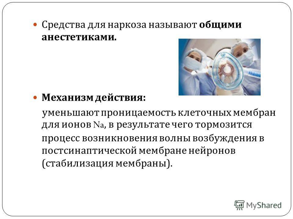 Средства для наркоза называют общими анестетиками. Механизм действия : уменьшают проницаемость клеточных мембран для ионов Na, в результате чего тормозится процесс возникновения волны возбуждения в постсинаптической мембране нейронов ( стабилизация м