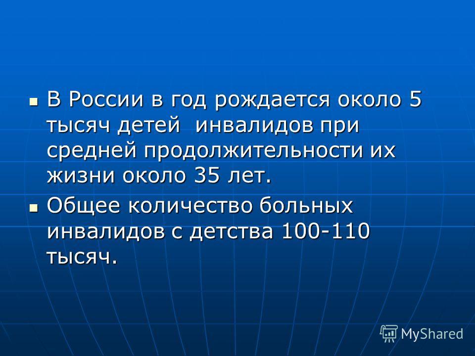 В России в год рождается около 5 тысяч детей инвалидов при средней продолжительности их жизни около 35 лет. В России в год рождается около 5 тысяч детей инвалидов при средней продолжительности их жизни около 35 лет. Общее количество больных инвалидов