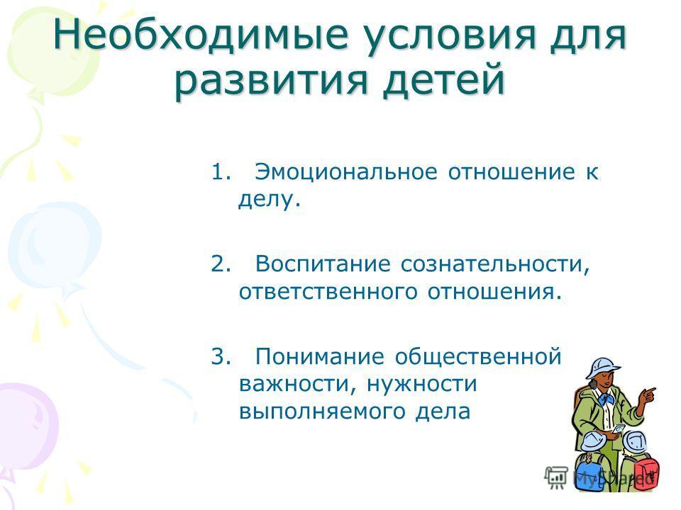 Необходимые условия для развития детей 1. Эмоциональное отношение к делу. 2. Воспитание сознательности, ответственного отношения. 3. Понимание общественной важности, нужности выполняемого дела