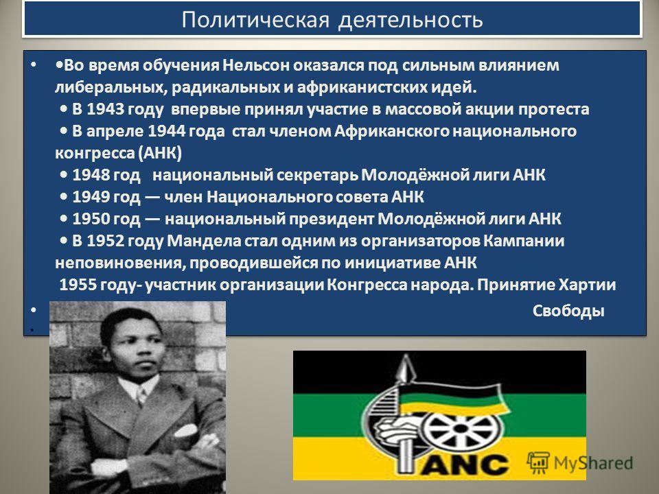 Политическая деятельность Во время обучения Нельсон оказался под сильным влиянием либеральных, радикальных и африканистских идей. В 1943 году впервые принял участие в массовой акции протеста В апреле 1944 года стал членом Африканского национального к