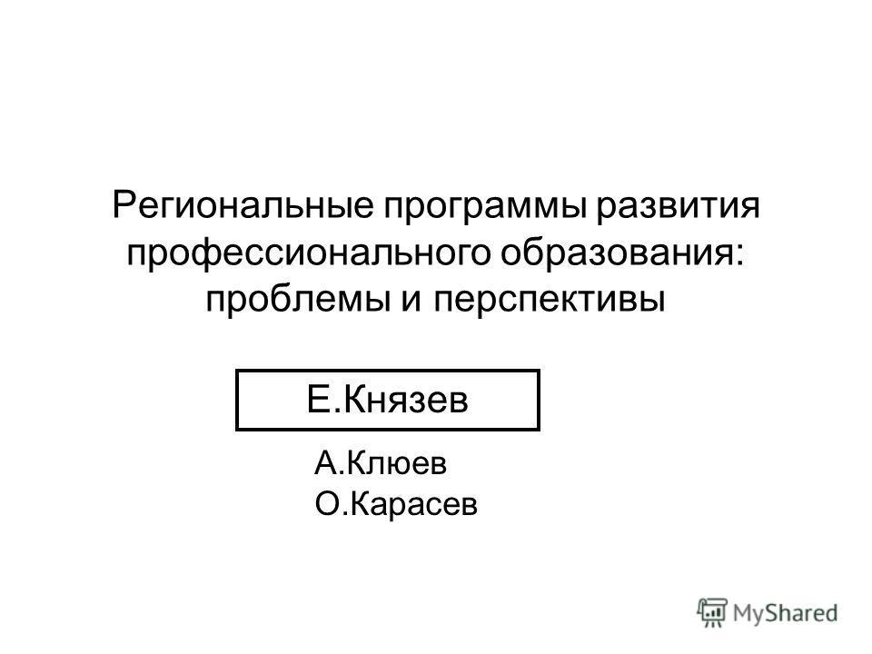 Региональные программы развития профессионального образования: проблемы и перспективы Е.Князев А.Клюев О.Карасев