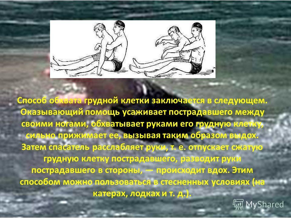 Способ обхвата грудной клетки заключается в следующем. Оказывающий помощь усаживает пострадавшего между своими ногами, обхватывает руками его грудную клетку, сильно прижимает ее, вызывая таким образом выдох. Затем спасатель расслабляет руки, т. е. от
