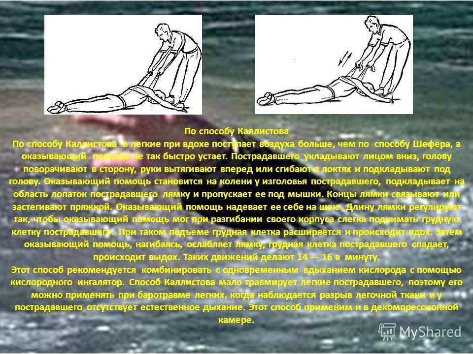 По способу Каллистова По способу Каллистова в легкие при вдохе поступает воздуха больше, чем по способу Шефера, а оказывающий помощь не так быстро устает. Пострадавшего укладывают лицом вниз, голову поворачивают в сторону, руки вытягивают вперед или