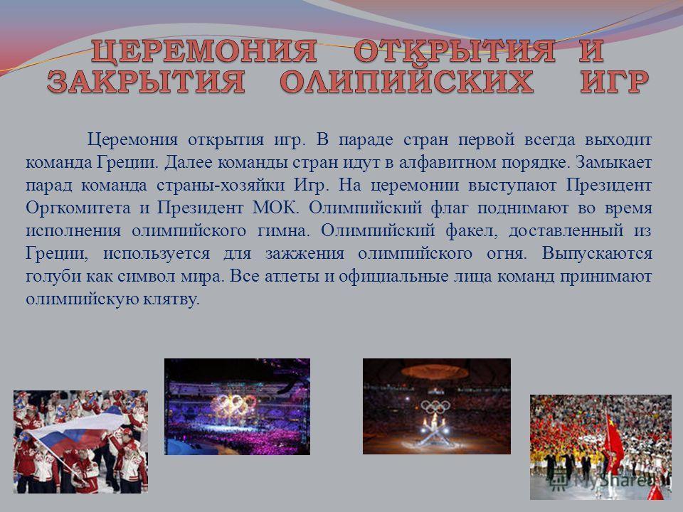 Церемония открытия игр. В параде стран первой всегда выходит команда Греции. Далее команды стран идут в алфавитном порядке. Замыкает парад команда страны-хозяйки Игр. На церемонии выступают Президент Оргкомитета и Президент МОК. Олимпийский флаг подн