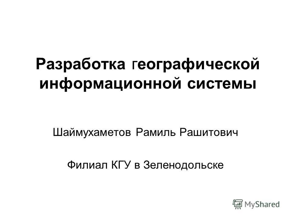 Разработка географической информационной системы Шаймухаметов Рамиль Рашитович Филиал КГУ в Зеленодольске