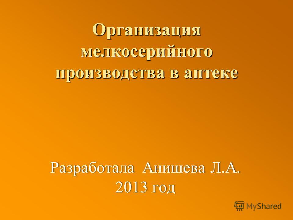 Организация мелкосерийного производства в аптеке Разработала Анишева Л.А. 2013 год