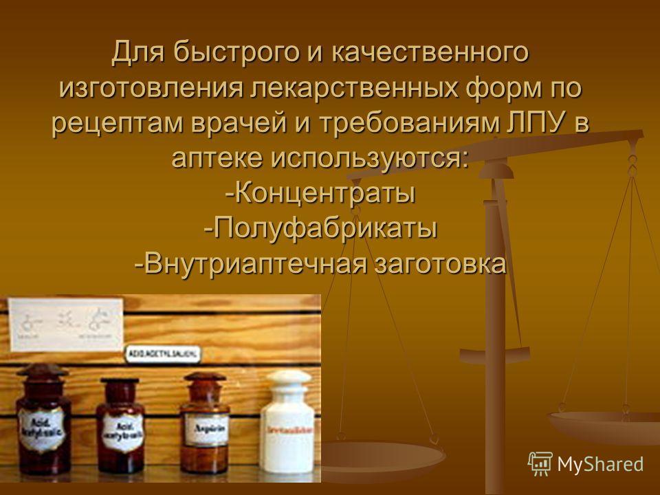 Для быстрого и качественного изготовления лекарственных форм по рецептам врачей и требованиям ЛПУ в аптеке используются: -Концентраты -Полуфабрикаты -Внутриаптечная заготовка