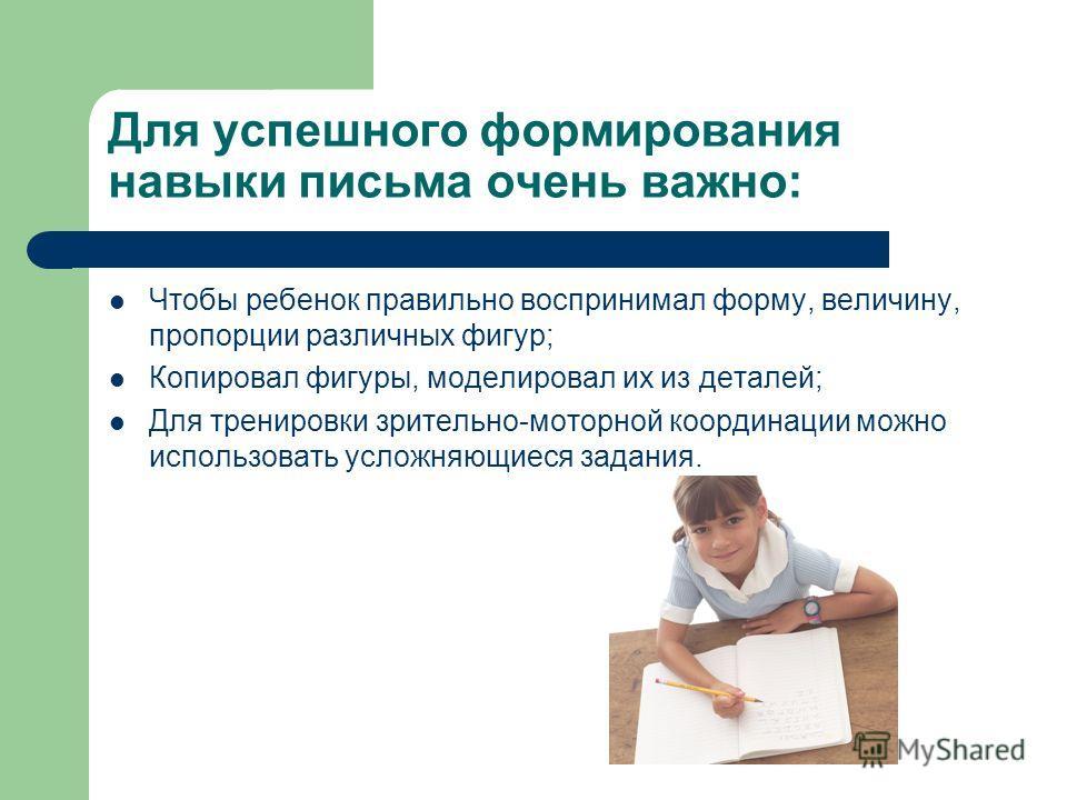 Для успешного формирования навыки письма очень важно: Чтобы ребенок правильно воспринимал форму, величину, пропорции различных фигур; Копировал фигуры, моделировал их из деталей; Для тренировки зрительно-моторной координации можно использовать усложн