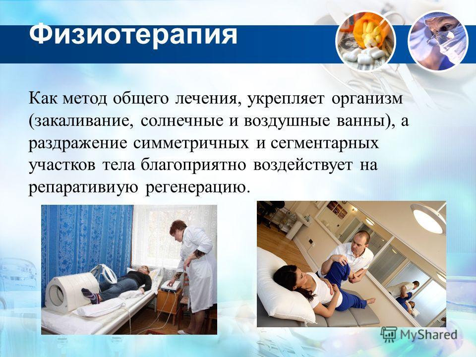 Физиотерапия Как метод общего лечения, укрепляет организм (закаливание, солнечные и воздушные ванны), а раздражение симметричных и сегментарных участков тела благоприятно воздействует на репаративиую регенерацию.