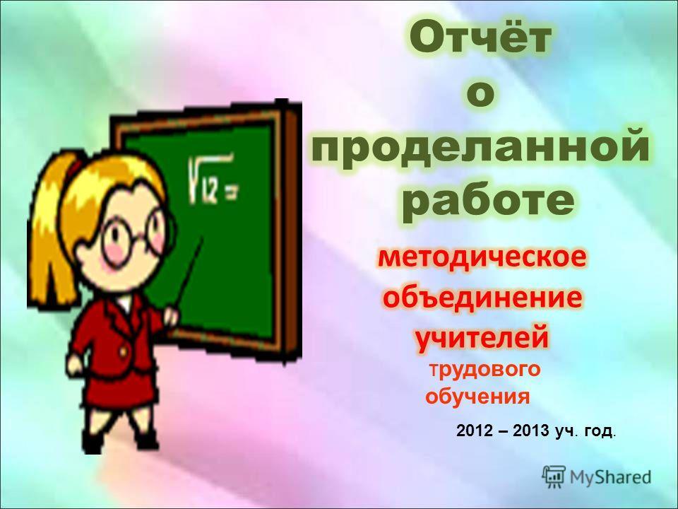 2012 – 2013 уч. год. Т рудового обучения