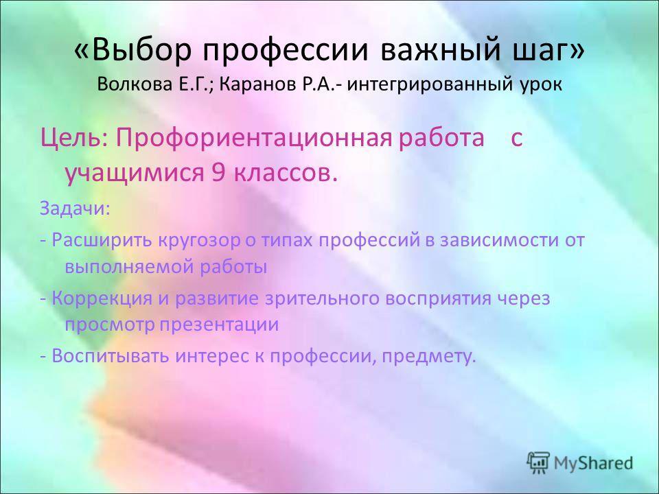 «Выбор профессии важный шаг» Волкова Е.Г.; Каранов Р.А.- интегрированный урок Цель: Профориентационная работа с учащимися 9 классов. Задачи: - Расширить кругозор о типах профессий в зависимости от выполняемой работы - Коррекция и развитие зрительного
