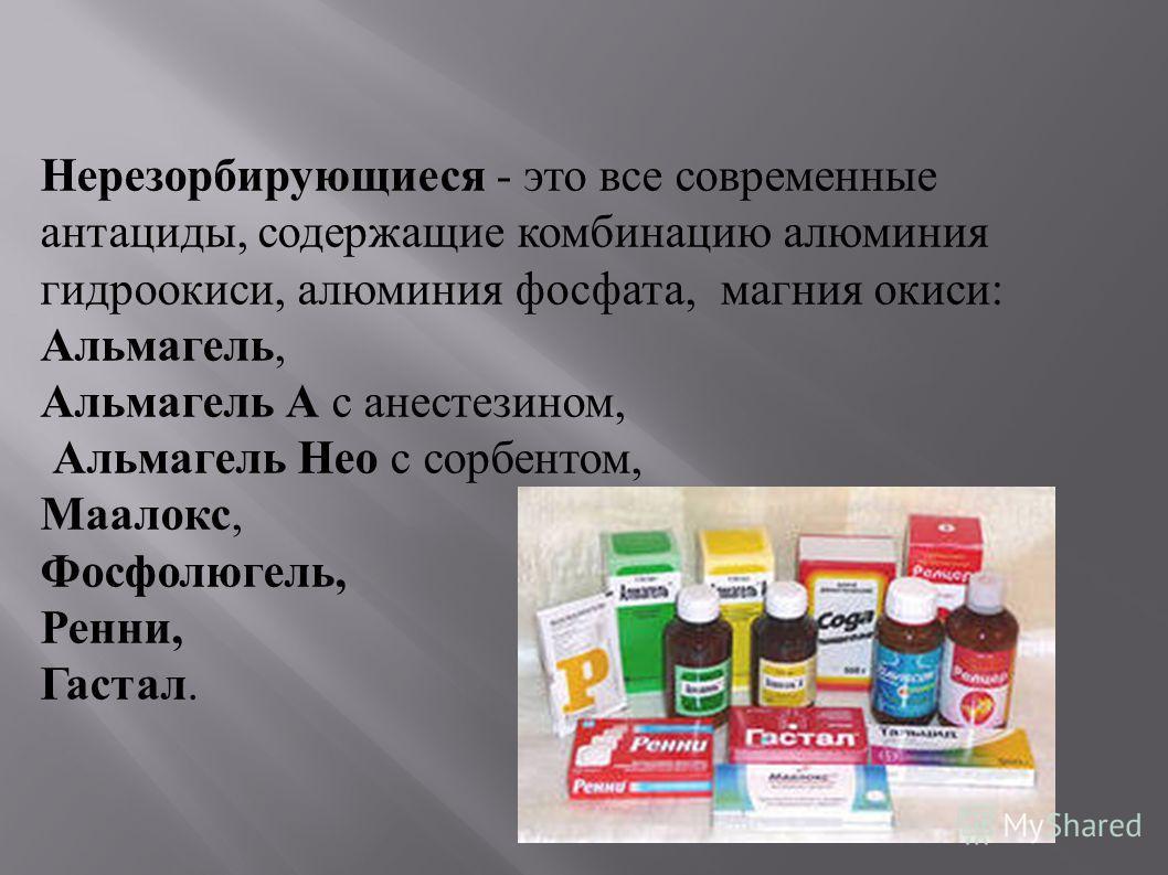 Нерезорбирующиеся - это все современные антациды, содержащие комбинацию алюминия гидроокиси, алюминия фосфата, магния окиси : Альмагель, Альмагель А с анестезином, Альмагель Нео с сорбентом, Маалокс, Фосфолюгель, Ренни, Гастал.