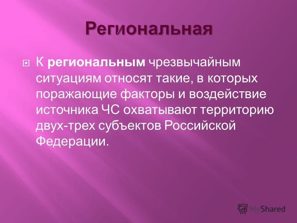 К региональным чрезвычайным ситуациям относят такие, в которых поражающие факторы и воздействие источника ЧС охватывают территорию двух-трех субъектов Российской Федерации.