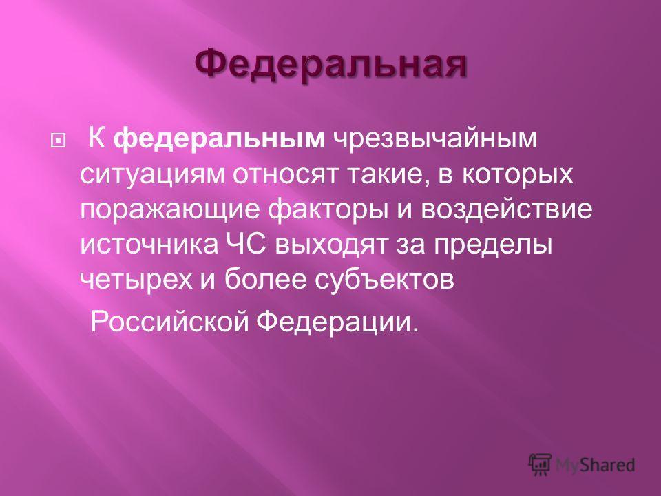 К федеральным чрезвычайным ситуациям относят такие, в которых поражающие факторы и воздействие источника ЧС выходят за пределы четырех и более субъектов Российской Федерации.