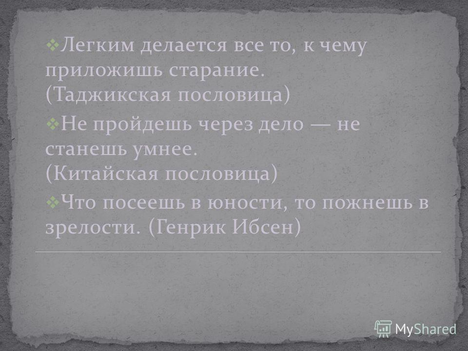 Легким делается все то, к чему приложишь старание. (Таджикская пословица) Не пройдешь через дело не станешь умнее. (Китайская пословица) Что посеешь в юности, то пожнешь в зрелости. (Генрик Ибсен)