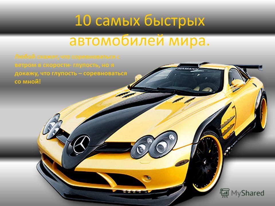 10 самых быстрых автомобилей мира. Любой скажет, что соревноваться с ветром в скорости- глупость, но я докажу, что глупость – соревноваться со мной!
