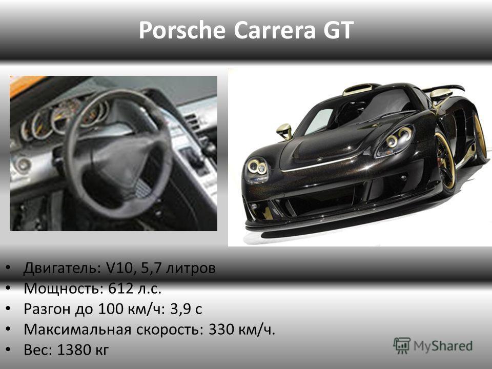 Porsche Carrera GT Двигатель: V10, 5,7 литров Мощность: 612 л.с. Разгон до 100 км/ч: 3,9 с Максимальная скорость: 330 км/ч. Вес: 1380 кг