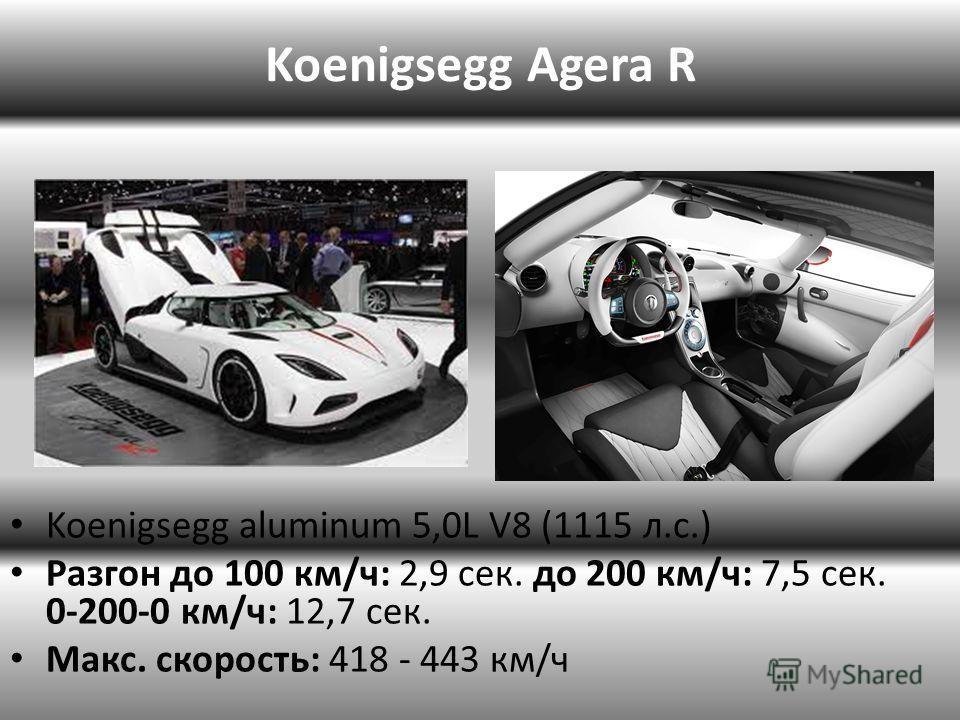 Koenigsegg aluminum 5,0L V8 (1115 л.с.) Разгон до 100 км/ч: 2,9 сек. до 200 км/ч: 7,5 сек. 0-200-0 км/ч: 12,7 сек. Макс. скорость: 418 - 443 км/ч Koenigsegg Agera R
