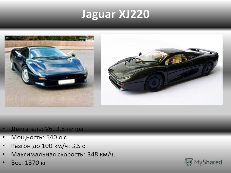 Jaguar XJ220 Двигатель: V6, 3,5 литра Мощность: 540 л.с. Разгон до 100 км/ч: 3,5 с Максимальная скорость: 348 км/ч. Вес: 1370 кг