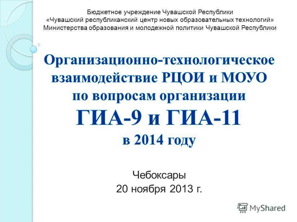 Чебоксары 20 ноября 2013 г. Бюджетное учреждение Чувашской Республики «Чувашский республиканский центр новых образовательных технологий» Министерства образования и молодежной политики Чувашской Республики