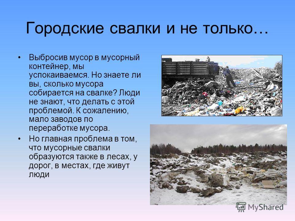 Городские свалки и не только… Выбросив мусор в мусорный контейнер, мы успокаиваемся. Но знаете ли вы, сколько мусора собирается на свалке? Люди не знают, что делать с этой проблемой. К сожалению, мало заводов по переработке мусора. Но главная проблем