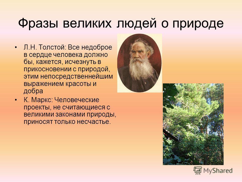 Фразы великих людей о природе Л.Н. Толстой: Все недоброе в сердце человека должно бы, кажется, исчезнуть в прикосновении с природой, этим непосредственнейшим выражением красоты и добра К. Маркс: Человеческие проекты, не считающиеся с великими законам