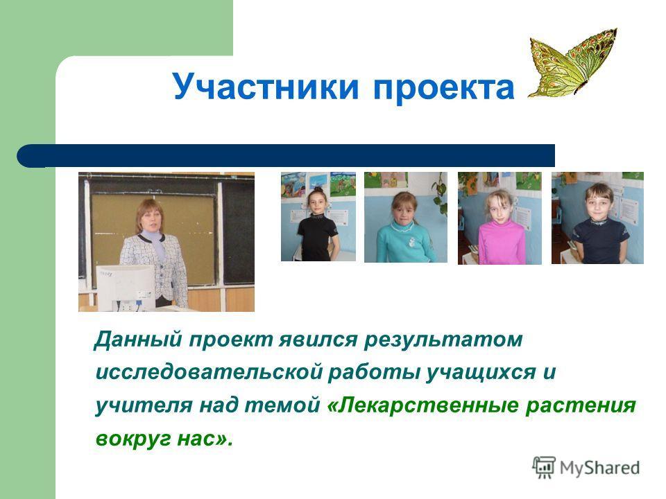 Участники проекта Данный проект явился результатом исследовательской работы учащихся и учителя над темой «Лекарственные растения вокруг нас».