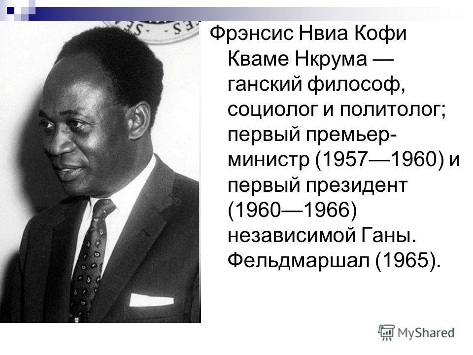 Фрэнсис Нвиа Кофи Кваме Нкрума ганский философ, социолог и политолог; первый премьер- министр (19571960) и первый президент (19601966) независимой Ганы. Фельдмаршал (1965).