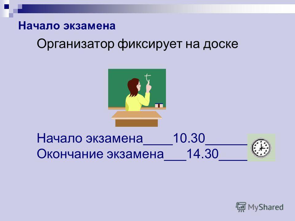 Начало экзамена Организатор фиксирует на доске Начало экзамена____10.30________ Окончание экзамена___14.30______