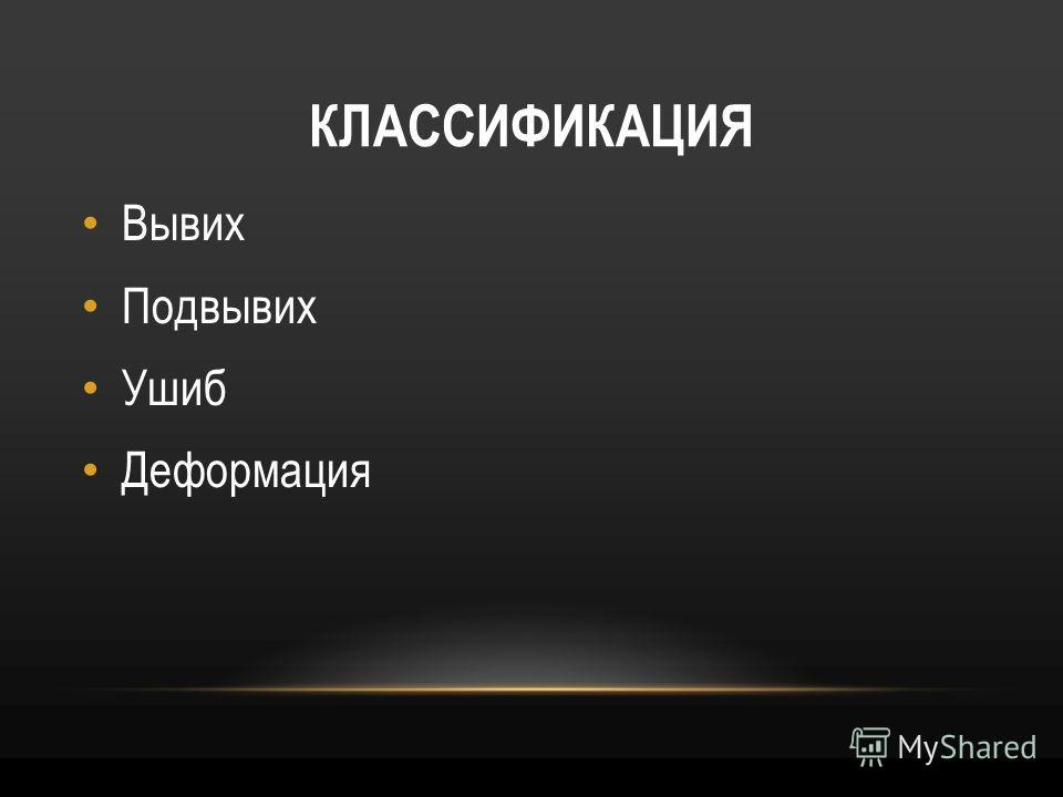 КЛАССИФИКАЦИЯ Вывих Подвывих Ушиб Деформация