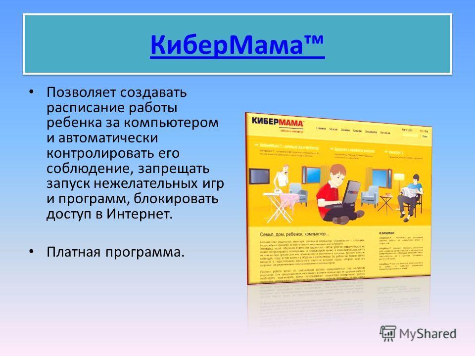 КиберМама Позволяет создавать расписание работы ребенка за компьютером и автоматически контролировать его соблюдение, запрещать запуск нежелательных игр и программ, блокировать доступ в Интернет. Платная программа.