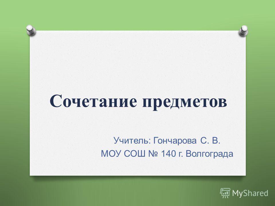 Сочетание предметов Учитель : Гончарова С. В. МОУ СОШ 140 г. Волгограда