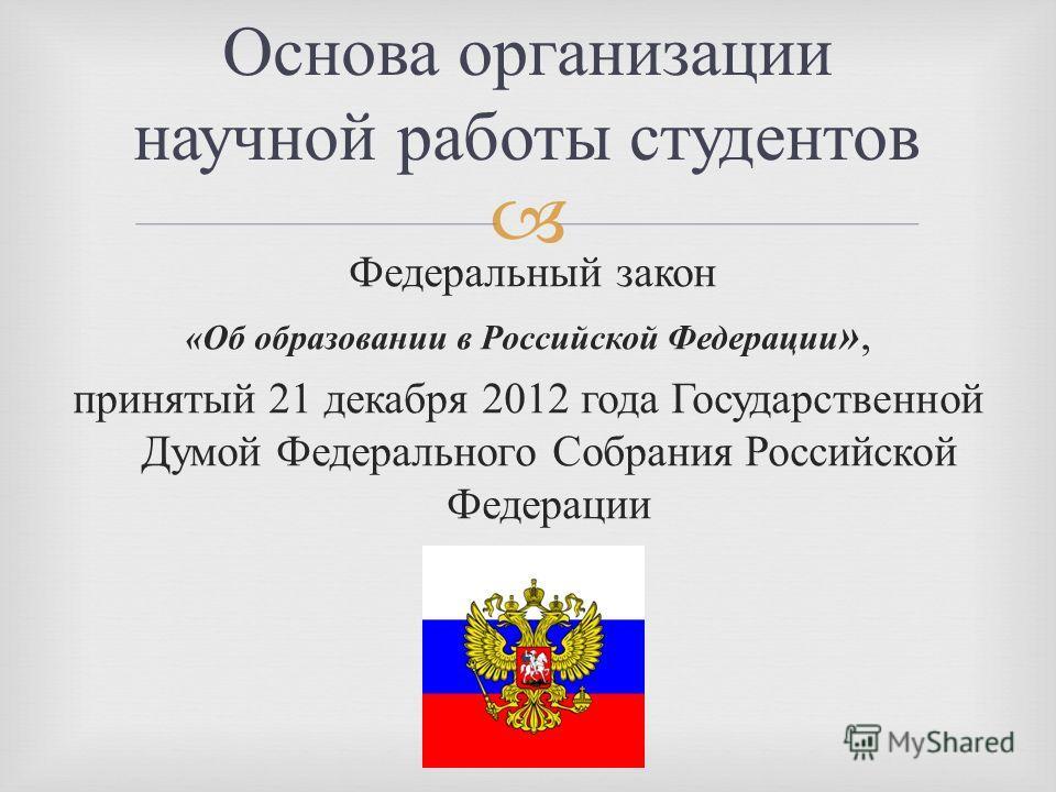 Основа организации научной работы студентов Федеральный закон « Об образовании в Российской Федерации », принятый 21 декабря 2012 года Государственной Думой Федерального Собрания Российской Федерации