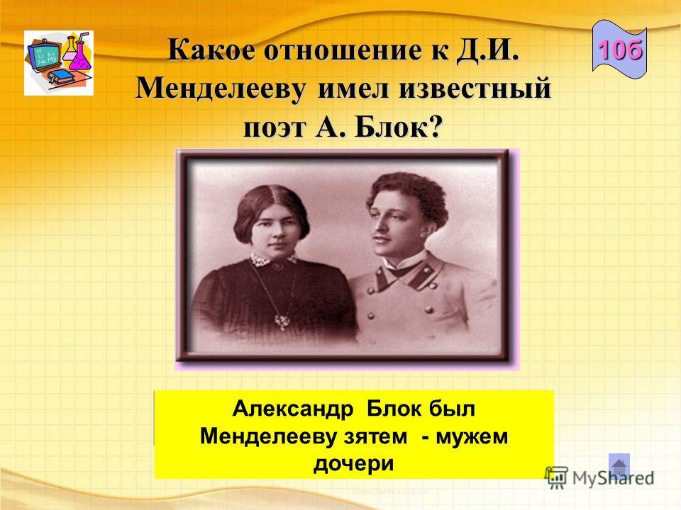 Какое отношение к Д.И. Менделееву имел известный поэт А. Блок? Александр Блок был Менделееву зятем - мужем дочери 10б