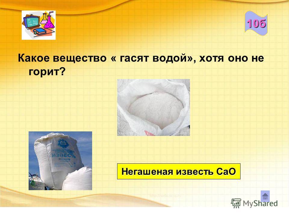 10б Какое вещество « гасят водой», хотя оно не горит? Негашеная известь СаО